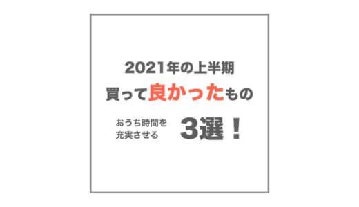 【2021年】上半期に買って良かったモノ3選!在宅・インドア充実編